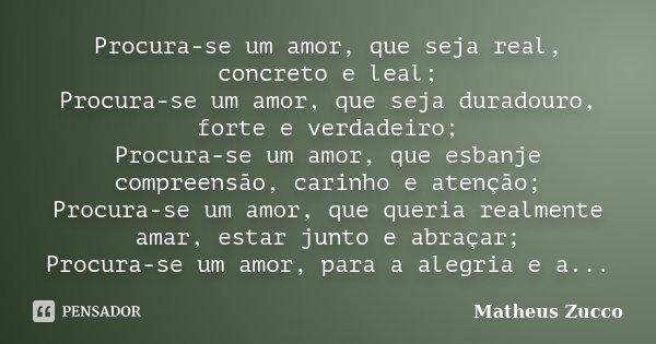 Procura-se um amor, que seja real, concreto e leal; Procura-se um amor, que seja duradouro, forte e verdadeiro; Procura-se um amor, que esbanje compreensão, car... Frase de Matheus Zucco.