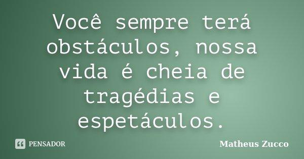 Você sempre terá obstáculos, nossa vida é cheia de tragédias e espetáculos.... Frase de Matheus Zucco.