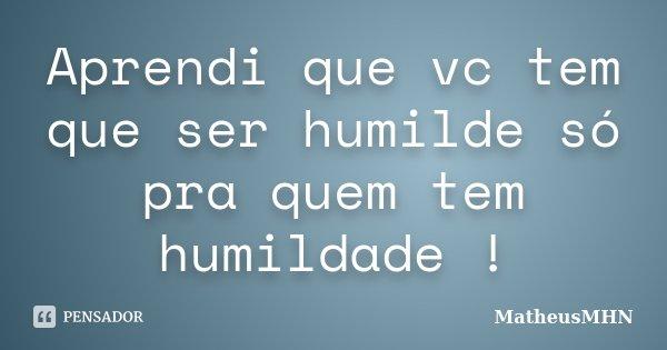 Aprendi que vc tem que ser humilde só pra quem tem humildade !... Frase de MatheusMHN.