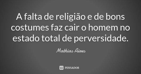 A falta de religião e de bons costumes faz cair o homem no estado total de perversidade.... Frase de Mathias Aires.