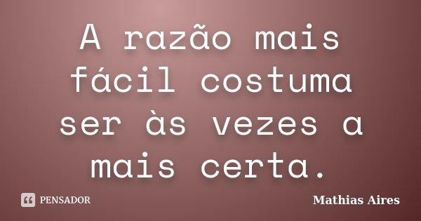 A razão mais fácil costuma ser às vezes a mais certa.... Frase de Mathias Aires.