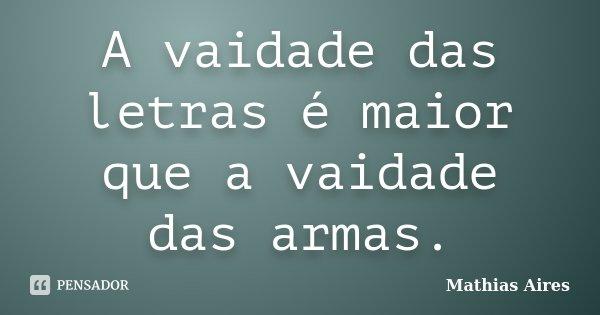 A vaidade das letras é maior que a vaidade das armas.... Frase de Mathias Aires.