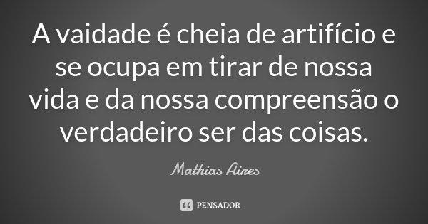A vaidade é cheia de artifício e se ocupa em tirar de nossa vida e da nossa compreensão o verdadeiro ser das coisas.... Frase de Mathias Aires.