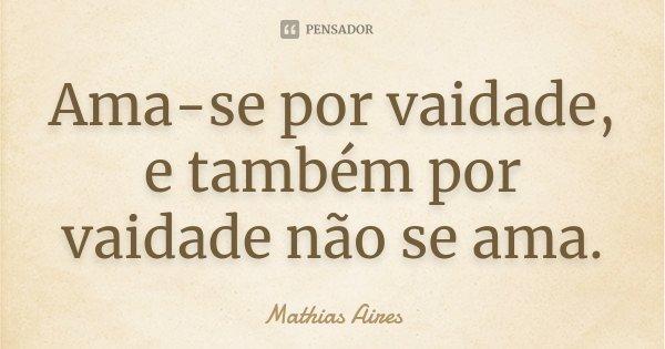 Ama-se por vaidade, e também por vaidade não se ama.... Frase de Mathias Aires.