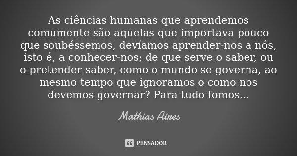As ciências humanas que aprendemos comumente são aquelas que importava pouco que soubéssemos, devíamos aprender-nos a nós, isto é, a conhecer-nos; de que serve ... Frase de Mathias Aires.