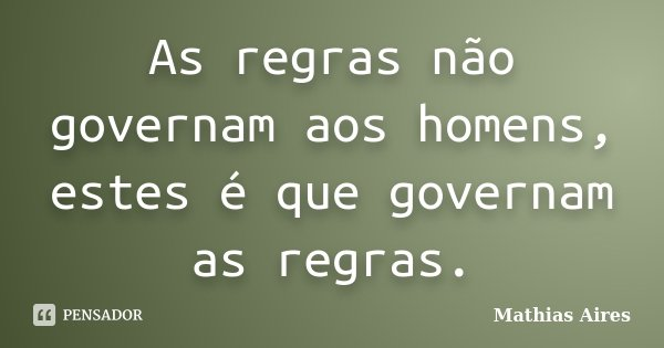 As regras não governam aos homens, estes é que governam as regras.... Frase de Mathias Aires.