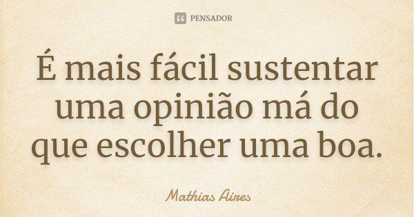 É mais fácil sustentar uma opinião má do que escolher uma boa.... Frase de Mathias Aires.