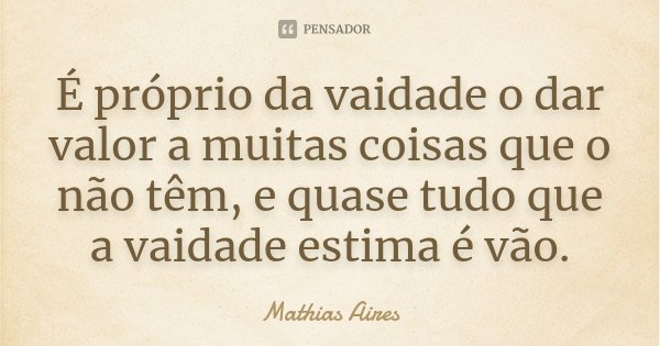 É próprio da vaidade o dar valor a muitas coisas que o não têm, e quase tudo que a vaidade estima é vão.... Frase de Mathias Aires.