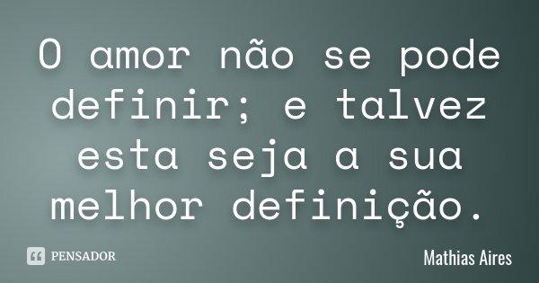 O amor não se pode definir; e talvez esta seja a sua melhor definição.... Frase de Mathias Aires.