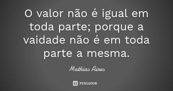 O valor não é igual em toda parte; porque a vaidade não é em toda parte a mesma.... Frase de Mathias Aires.