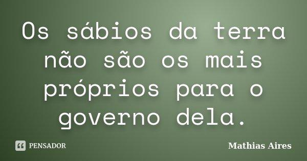 Os sábios da terra não são os mais próprios para o governo dela.... Frase de Mathias Aires.