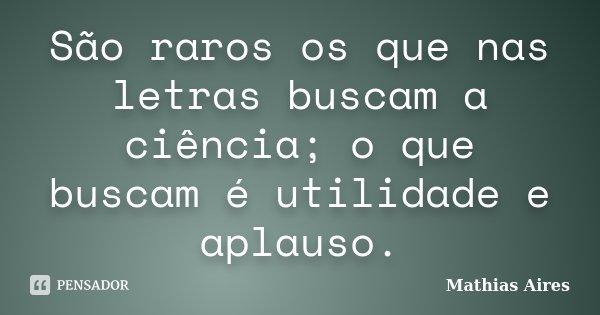 São raros os que nas letras buscam a ciência; o que buscam é utilidade e aplauso.... Frase de Mathias Aires.