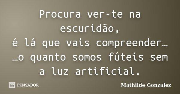Procura ver-te na escuridão, é lá que vais compreender… …o quanto somos fúteis sem a luz artificial.... Frase de Mathilde Gonzalez.