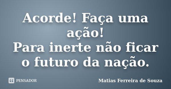 Acorde! Faça uma ação! Para inerte não ficar o futuro da nação.... Frase de Matias Ferreira de Souza.
