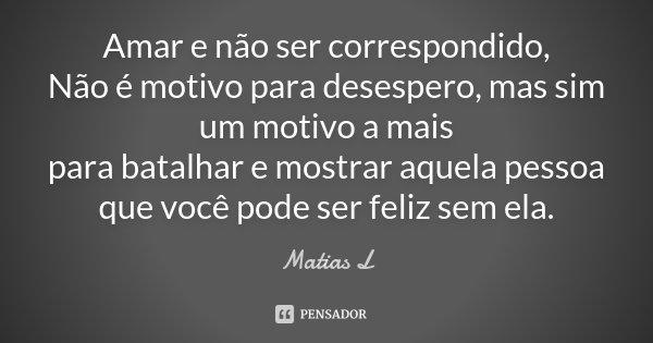 Amar e não ser correspondido, Não é motivo para desespero, mas sim um motivo a mais para batalhar e mostrar aquela pessoa que você pode ser feliz sem ela.... Frase de Matias L.