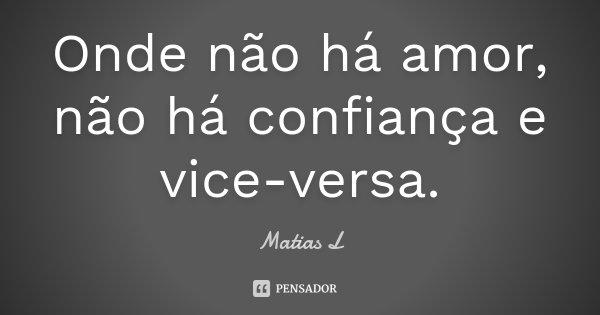 Onde não há amor, não há confiança e vice-versa.... Frase de Matias L.