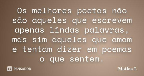 Os melhores poetas não são aqueles que escrevem apenas lindas palavras, mas sim aqueles que amam e tentam dizer em poemas o que sentem.... Frase de Matias L.
