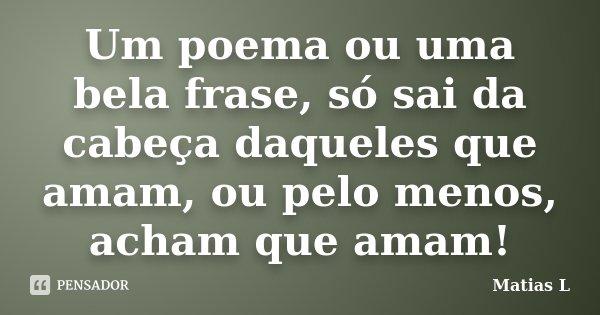 Um poema ou uma bela frase, só sai da cabeça daqueles que amam, ou pelo menos, acham que amam!... Frase de Matias L.