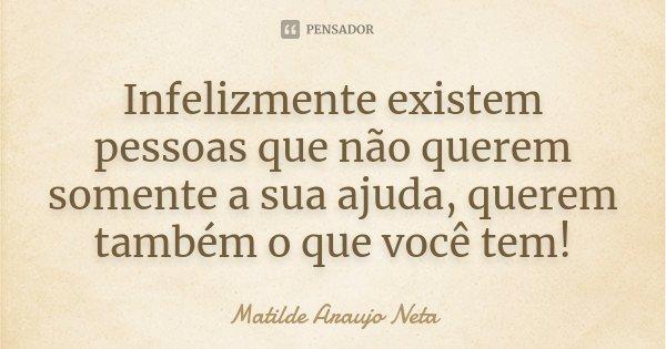 Infelizmente existem pessoas que não querem somente a sua ajuda, querem também o que você tem!... Frase de Matilde Araujo Neta.