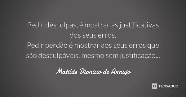 Pedir desculpas, é mostrar as justificativas dos seus erros. Pedir perdão é mostrar aos seus erros que são desculpáveis, mesmo sem justificação...... Frase de Matilde Dionisio de Araujo.