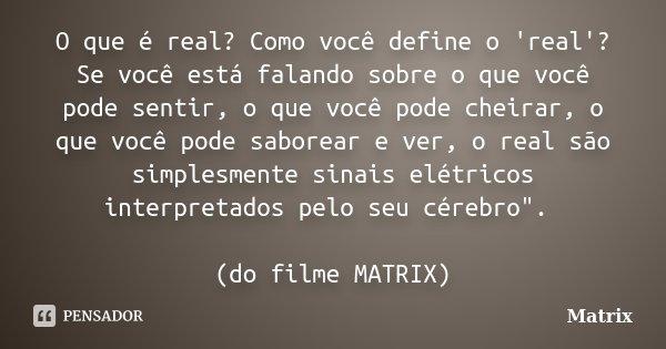 O que é real? Como você define o 'real'? Se você está falando sobre o que você pode sentir, o que você pode cheirar, o que você pode saborear e ver, o real são ... Frase de MATRIX.