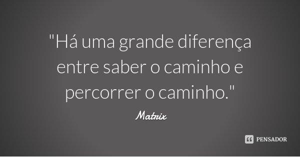 """""""Há uma grande diferença entre saber o caminho e percorrer o caminho.""""... Frase de Matrix."""