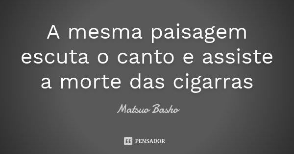 A mesma paisagem escuta o canto e assiste a morte das cigarras... Frase de Matsuo Bashô.