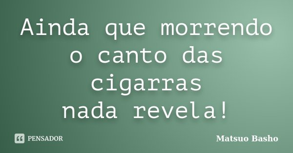 Ainda que morrendo o canto das cigarras nada revela!... Frase de Matsuo Bashô.