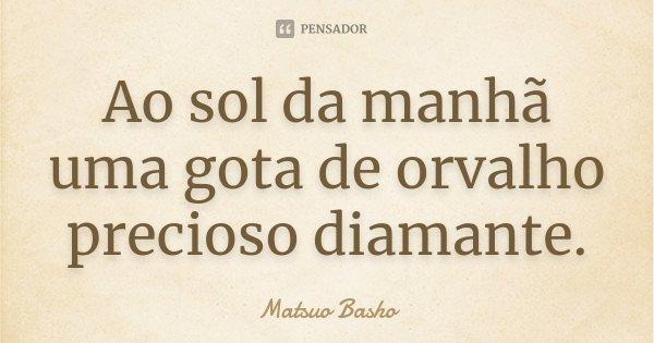 Ao sol da manhã uma gota de orvalho precioso diamante.... Frase de Matsuo Bashô.