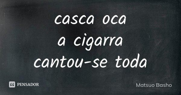 casca oca a cigarra cantou-se toda... Frase de Matsuo Bashô.