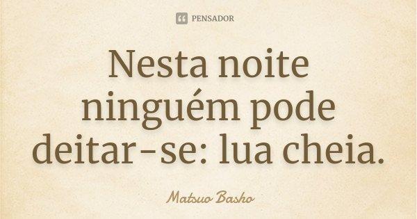 Nesta noite ninguém pode deitar-se: lua cheia.... Frase de Matsuo Bashô.