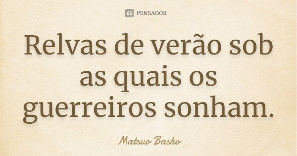 Relvas de verão sob as quais os guerreiros sonham.... Frase de Matsuo Bashô.