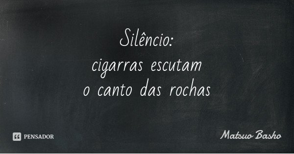 Silêncio: cigarras escutam o canto das rochas... Frase de Matsuo Basho.