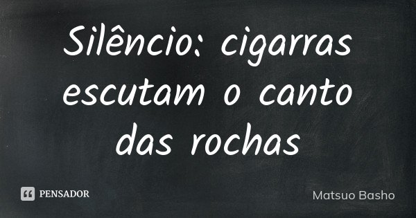 Silêncio: cigarras escutam o canto das rochas... Frase de Matsuo Bashô.