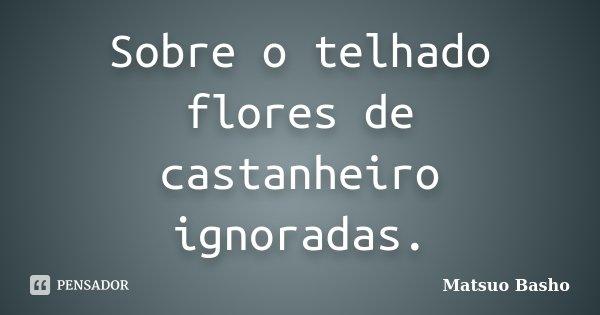 Sobre o telhado flores de castanheiro ignoradas.... Frase de Matsuo Bashô.