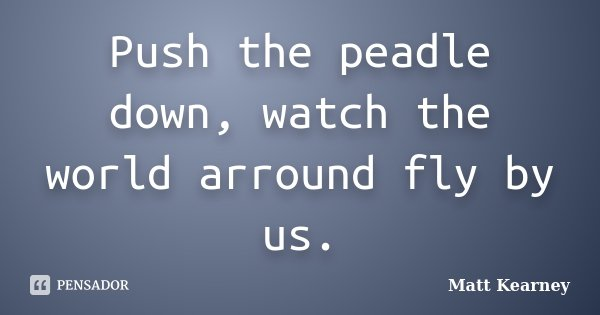 Push the peadle down, watch the world arround fly by us.... Frase de Matt Kearney.
