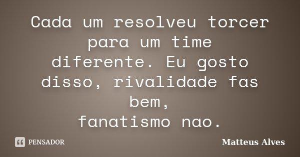 Cada um resolveu torcer para um time diferente. Eu gosto disso, rivalidade fas bem, fanatismo nao.... Frase de Matteus Alves.