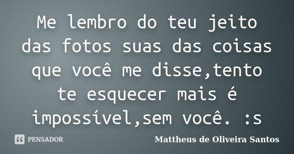 Me lembro do teu jeito das fotos suas das coisas que você me disse,tento te esquecer mais é impossível,sem você. :s... Frase de Mattheus de Oliveira Santos.