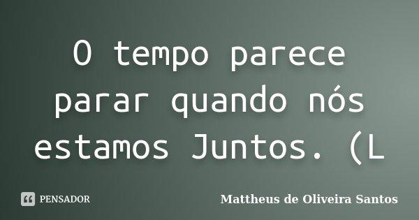 O tempo parece parar quando nós estamos Juntos. (L... Frase de Mattheus de Oliveira Santos.