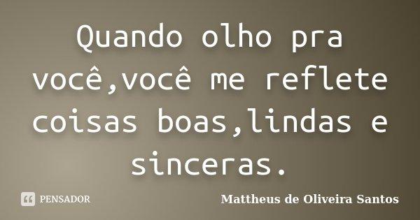 Quando olho pra você,você me reflete coisas boas,lindas e sinceras.... Frase de Mattheus de Oliveira Santos.