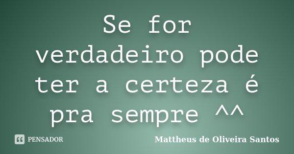 Se for verdadeiro pode ter a certeza é pra sempre ^^... Frase de Mattheus de Oliveira Santos.