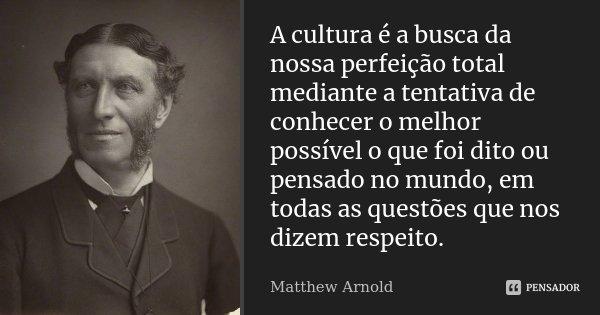 A cultura é a busca da nossa perfeição total mediante a tentativa de conhecer o melhor possível o que foi dito ou pensado no mundo, em todas as questões que nos... Frase de Matthew Arnold.