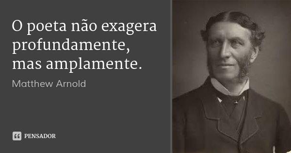 O poeta não exagera profundamente, mas amplamente.... Frase de Matthew Arnold.