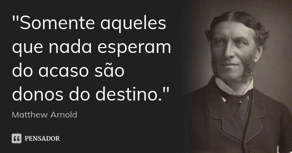 """""""Somente aqueles que nada esperam do acaso são donos do destino.""""... Frase de Matthew Arnold."""