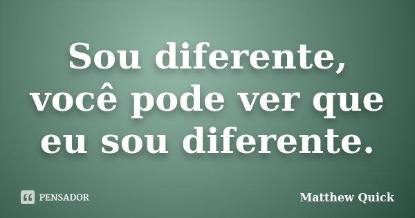 Sou diferente, você pode ver que eu sou diferente.... Frase de Matthew Quick.