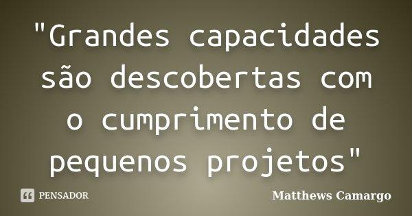 """""""Grandes capacidades são descobertas com o cumprimento de pequenos projetos""""... Frase de Matthews Camargo."""