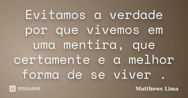 Evitamos a verdade por que vivemos em uma mentira, que certamente e a melhor forma de se viver .... Frase de Matthews Lima.