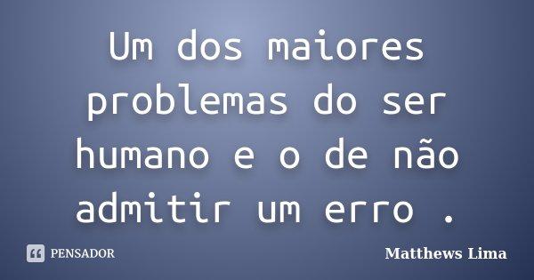 Um dos maiores problemas do ser humano e o de não admitir um erro .... Frase de Matthews Lima.