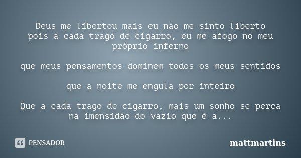 Deus me libertou mais eu não me sinto liberto pois a cada trago de cigarro, eu me afogo no meu próprio inferno que meus pensamentos dominem todos os meus sentid... Frase de mattmartins.