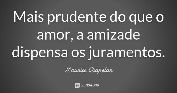 Mais prudente do que o amor, a amizade dispensa os juramentos.... Frase de Maurice Chapelan.
